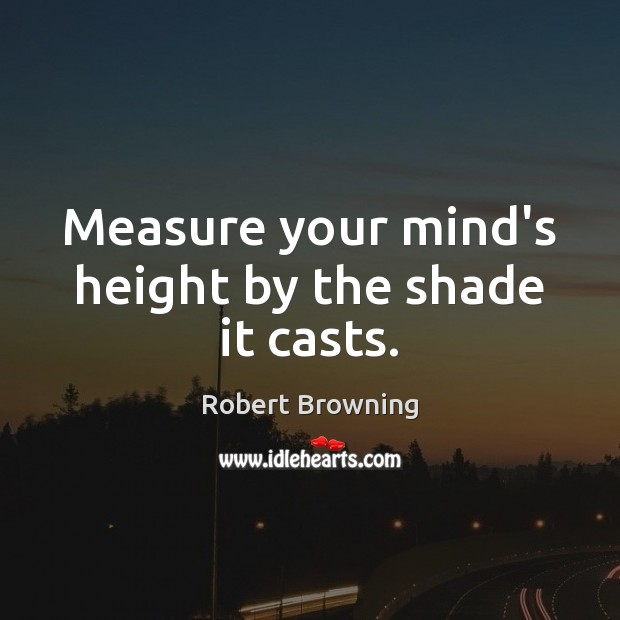 Measure your mind's height by the shade it casts. Image