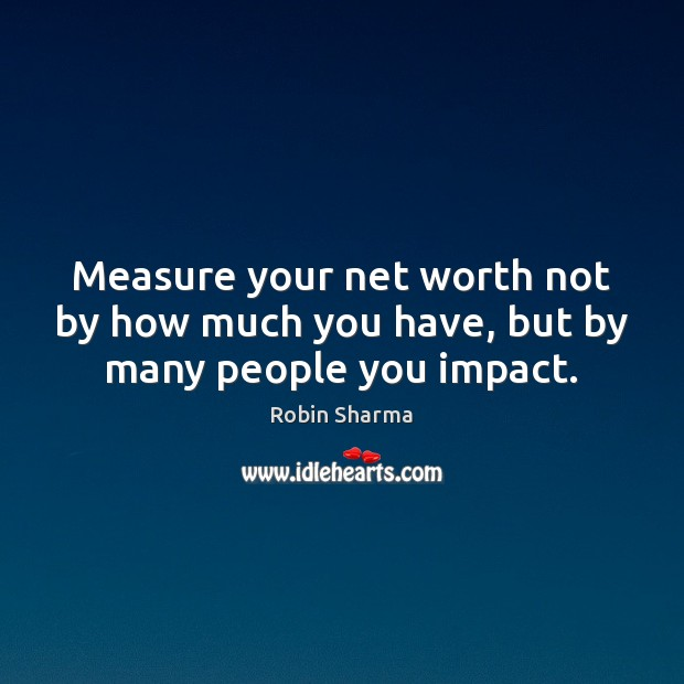 Measure your net worth not by how much you have, but by many people you impact. Image