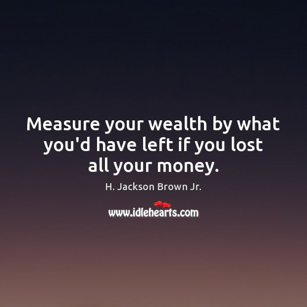 Measure your wealth by what you'd have left if you lost all your money. H. Jackson Brown Jr. Picture Quote