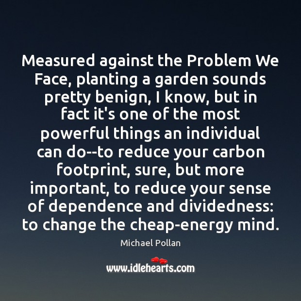 Measured against the Problem We Face, planting a garden sounds pretty benign, Michael Pollan Picture Quote