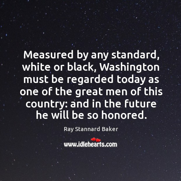 Measured by any standard, white or black, washington must be regarded today as Image