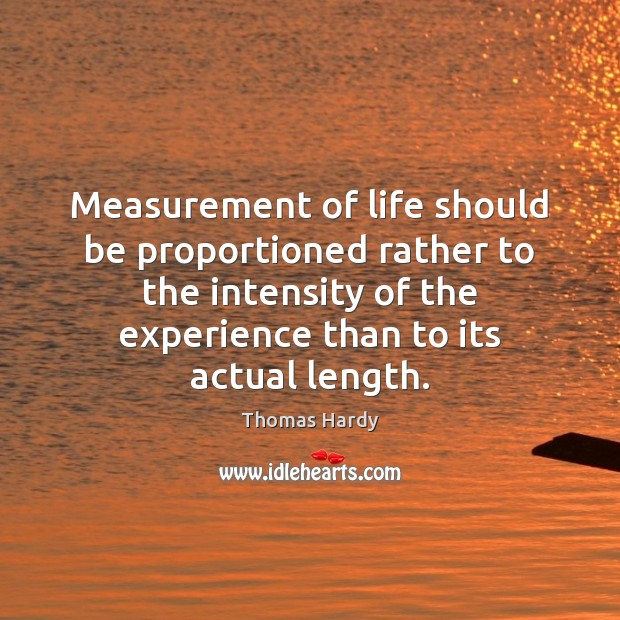 Measurement of life should be proportioned rather to the intensity of the Thomas Hardy Picture Quote
