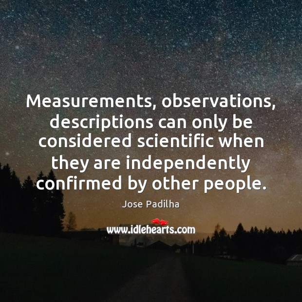 Measurements, observations, descriptions can only be considered scientific when they are independently Image