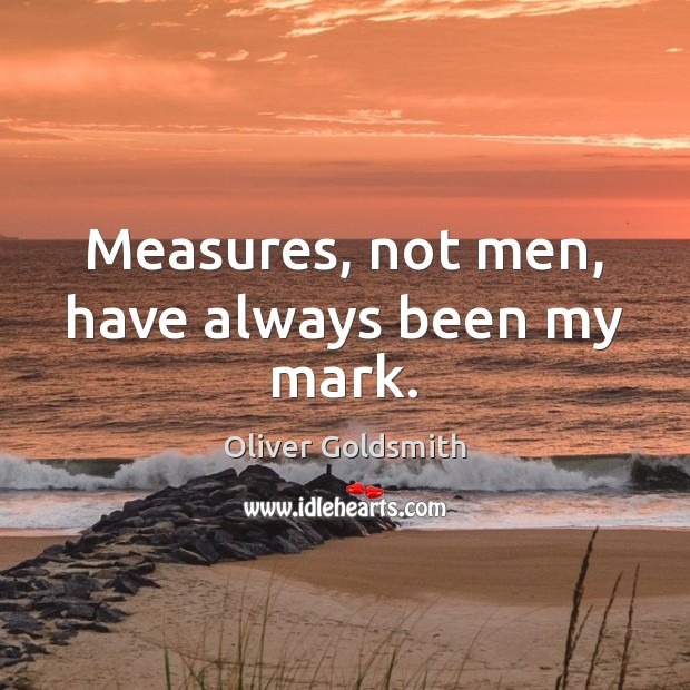 Measures, not men, have always been my mark. Oliver Goldsmith Picture Quote
