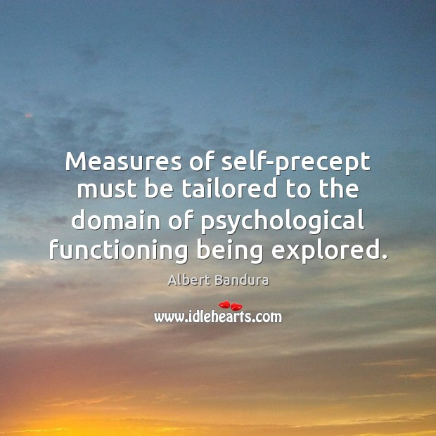 Measures of self-precept must be tailored to the domain of psychological functioning Albert Bandura Picture Quote