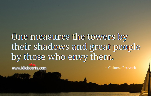 One measures the towers by their shadows and great people by those who envy them. Chinese Proverbs Image