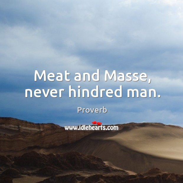 Meat and masse, never hindred man. Image