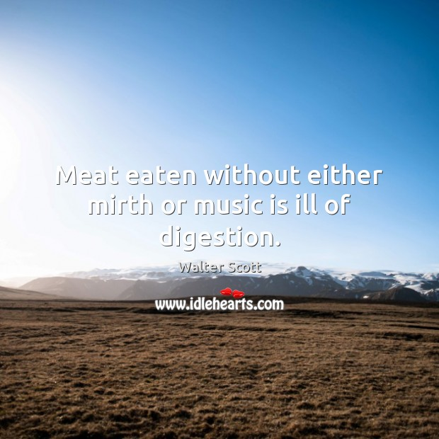Meat eaten without either mirth or music is ill of digestion. Walter Scott Picture Quote