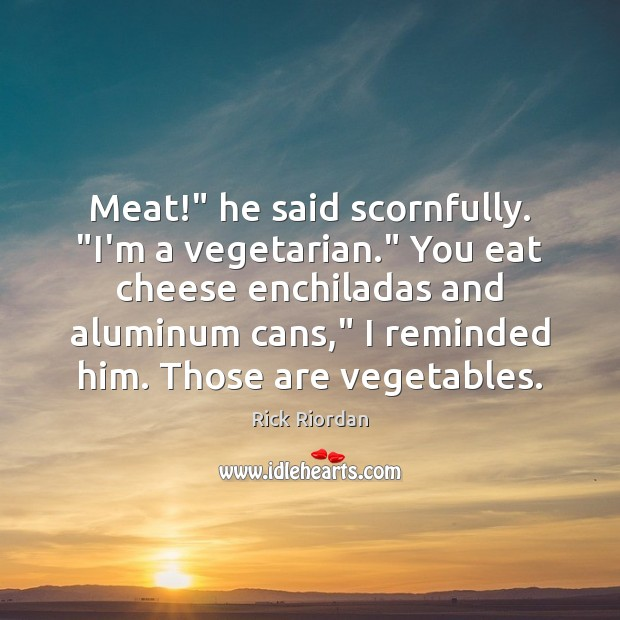 """Meat!"""" he said scornfully. """"I'm a vegetarian."""" You eat cheese enchiladas and Image"""