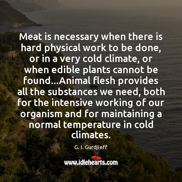 Meat is necessary when there is hard physical work to be done, G. I. Gurdjieff Picture Quote
