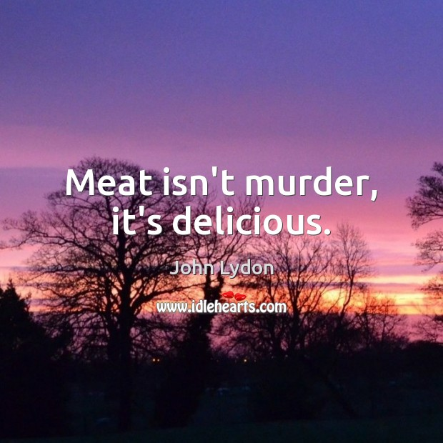 Meat isn't murder, it's delicious. John Lydon Picture Quote