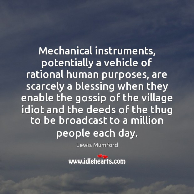 Mechanical instruments, potentially a vehicle of rational human purposes, are scarcely a Lewis Mumford Picture Quote