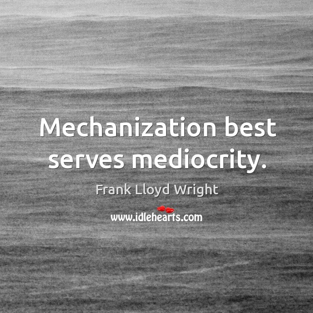 Mechanization best serves mediocrity. Image