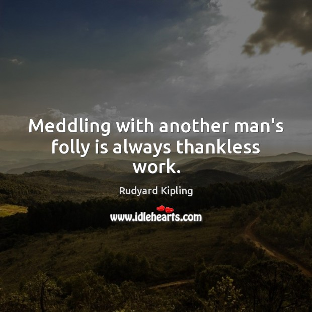 Image, Meddling with another man's folly is always thankless work.