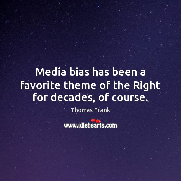 Media bias has been a favorite theme of the Right for decades, of course. Image
