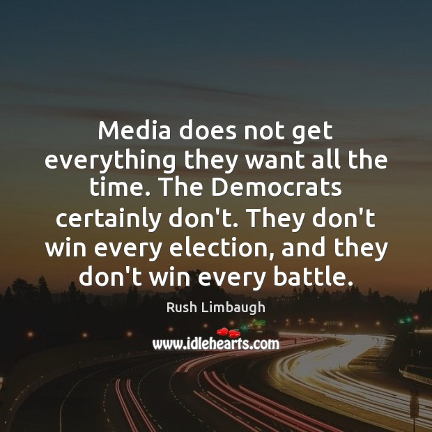Media does not get everything they want all the time. The Democrats Rush Limbaugh Picture Quote