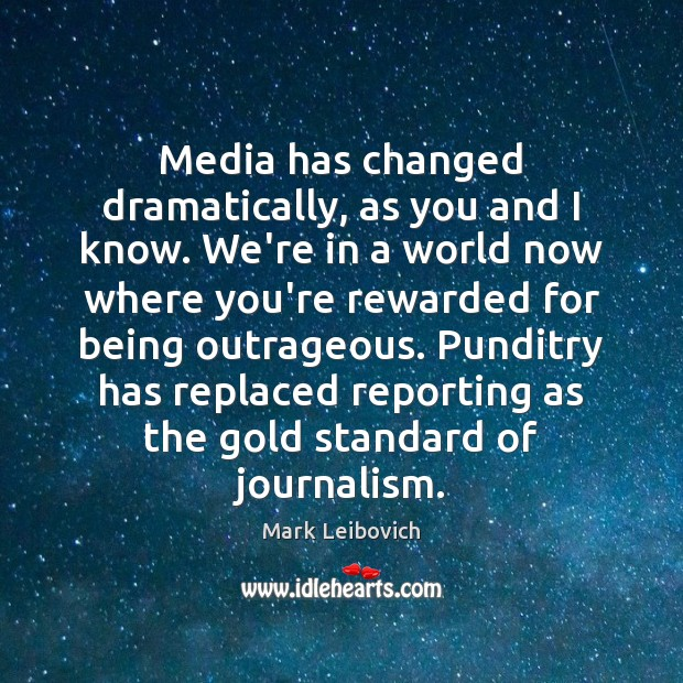 Media has changed dramatically, as you and I know. We're in a Mark Leibovich Picture Quote