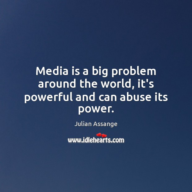 Media is a big problem around the world, it's powerful and can abuse its power. Julian Assange Picture Quote