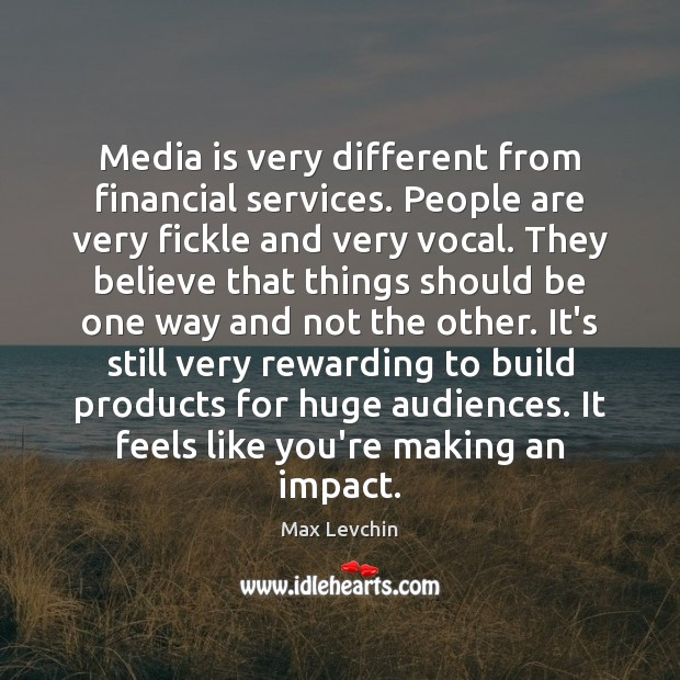 Media is very different from financial services. People are very fickle and Image