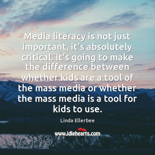Media literacy is not just important, it's absolutely critical. It's going to Linda Ellerbee Picture Quote