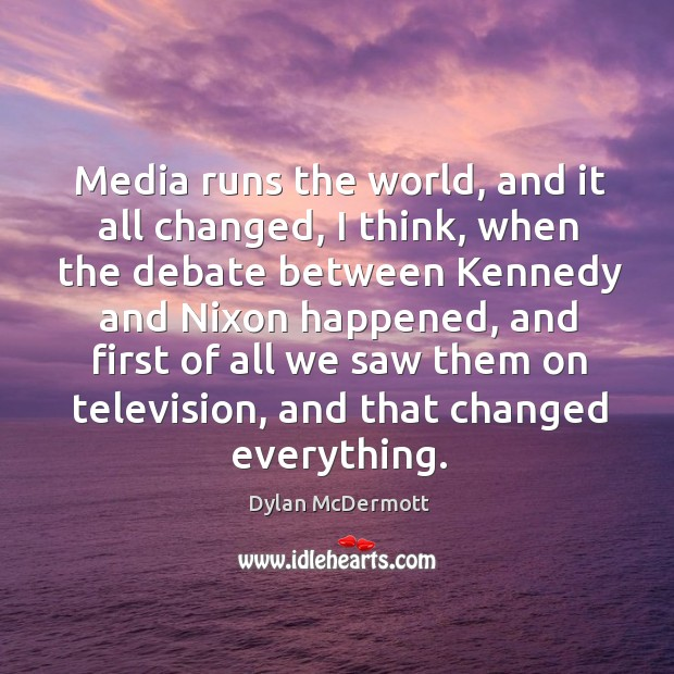 Media runs the world, and it all changed, I think, when the Dylan McDermott Picture Quote