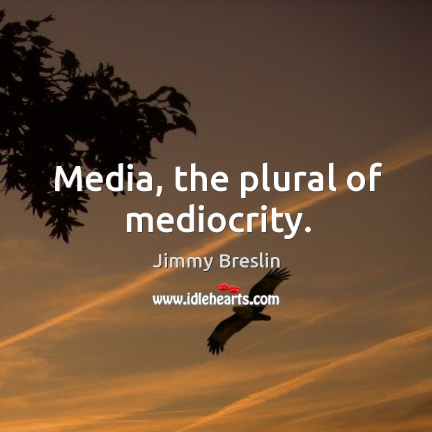 Media, the plural of mediocrity. Image