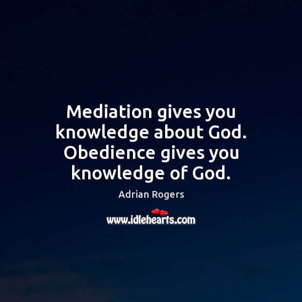 Mediation gives you knowledge about God. Obedience gives you knowledge of God. Adrian Rogers Picture Quote