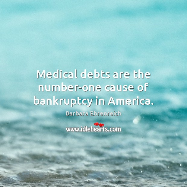 Medical debts are the number-one cause of bankruptcy in America. Barbara Ehrenreich Picture Quote