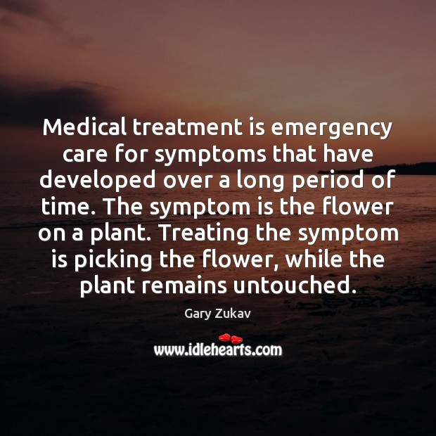 Medical treatment is emergency care for symptoms that have developed over a Gary Zukav Picture Quote