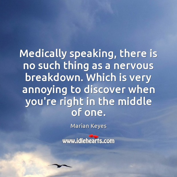 Medically speaking, there is no such thing as a nervous breakdown. Which Image