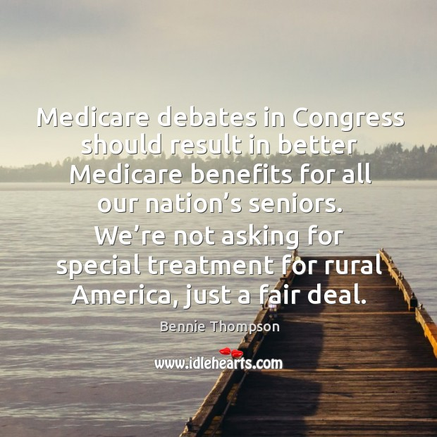 Medicare debates in congress should result in better medicare benefits for all our nation's seniors. Image