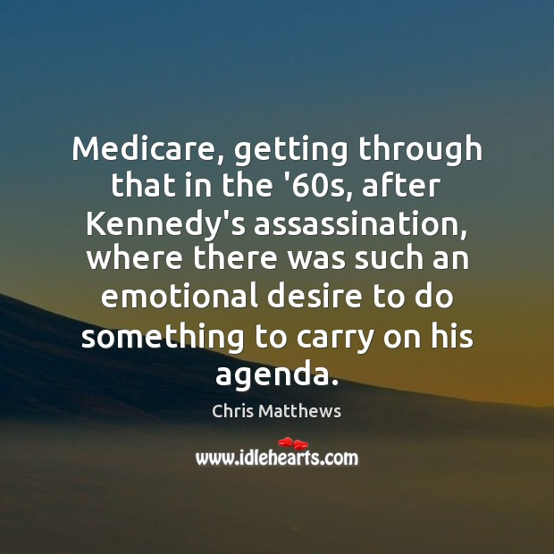 Medicare, getting through that in the '60s, after Kennedy's assassination, where Chris Matthews Picture Quote