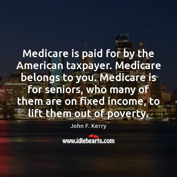 Medicare is paid for by the American taxpayer. Medicare belongs to you. John F. Kerry Picture Quote
