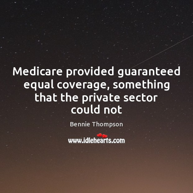 Medicare provided guaranteed equal coverage, something that the private sector could not Bennie Thompson Picture Quote
