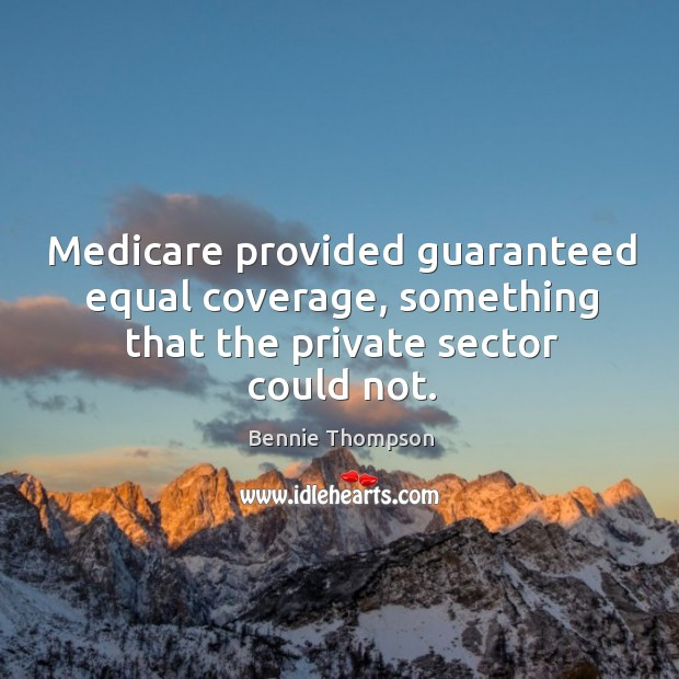 Medicare provided guaranteed equal coverage, something that the private sector could not. Bennie Thompson Picture Quote