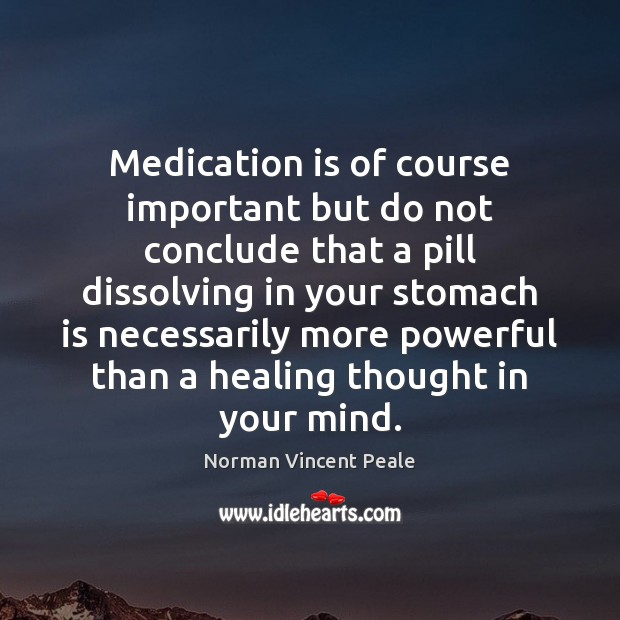 Medication is of course important but do not conclude that a pill Norman Vincent Peale Picture Quote