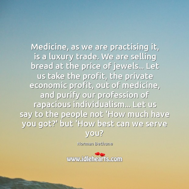 Medicine, as we are practising it, is a luxury trade. We are Image