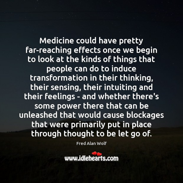 Medicine could have pretty far-reaching effects once we begin to look at Fred Alan Wolf Picture Quote