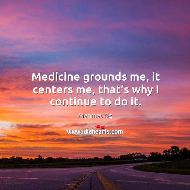 Medicine grounds me, it centers me, that's why I continue to do it. Image