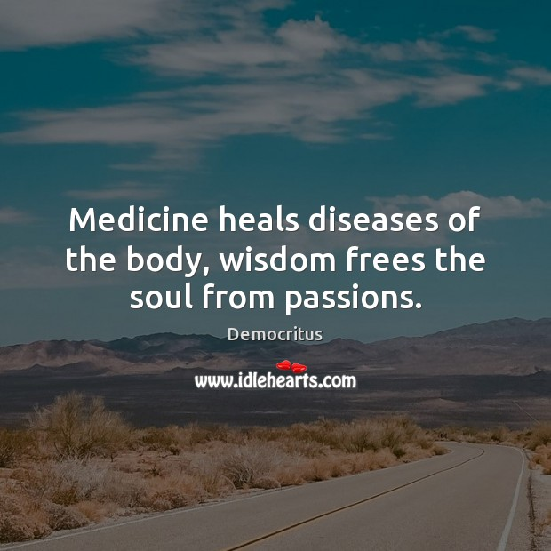 Medicine heals diseases of the body, wisdom frees the soul from passions. Democritus Picture Quote