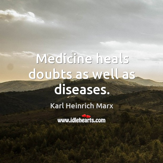 Medicine heals doubts as well as diseases. Karl Heinrich Marx Picture Quote