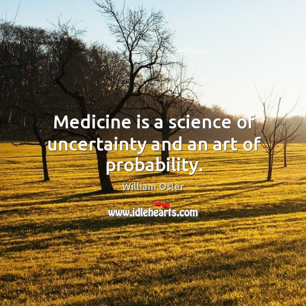 Image, Medicine is a science of uncertainty and an art of probability.