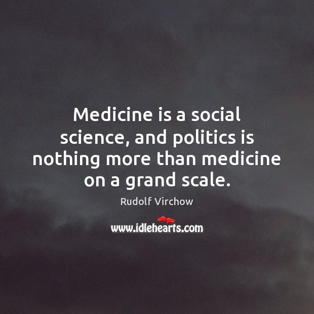 Medicine is a social science, and politics is nothing more than medicine on a grand scale. Image