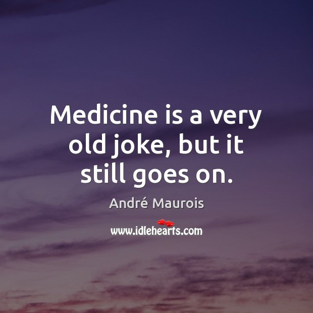 Medicine is a very old joke, but it still goes on. André Maurois Picture Quote