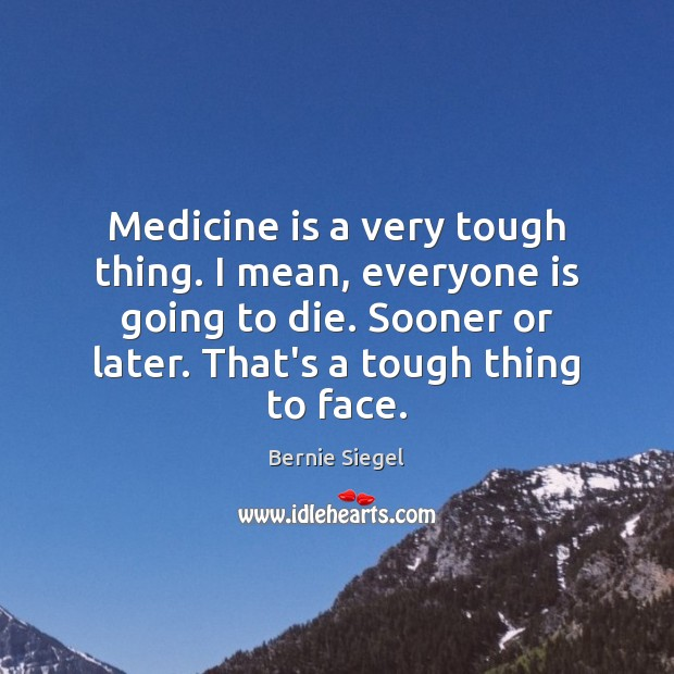 Image, Medicine is a very tough thing. I mean, everyone is going to