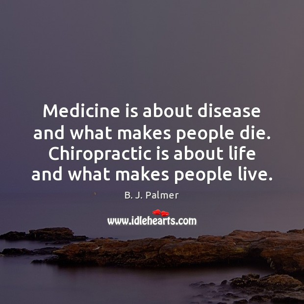 Medicine is about disease and what makes people die. Chiropractic is about Image