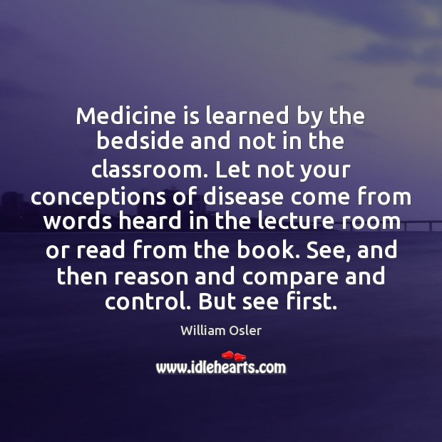 Image, Medicine is learned by the bedside and not in the classroom. Let
