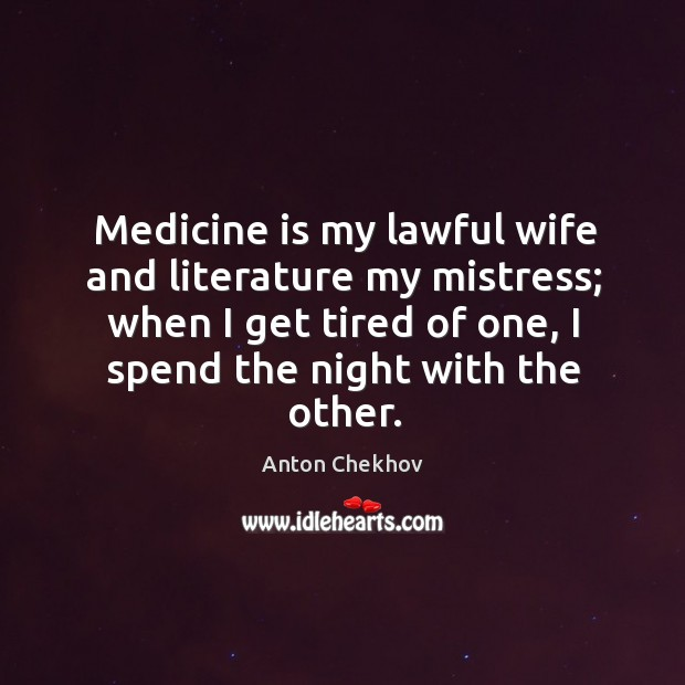 Image, Medicine is my lawful wife and literature my mistress; when I get tired of one, I spend the night with the other.