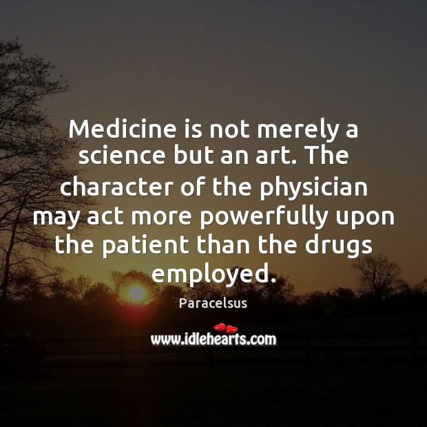 Medicine is not merely a science but an art. The character of Patient Quotes Image