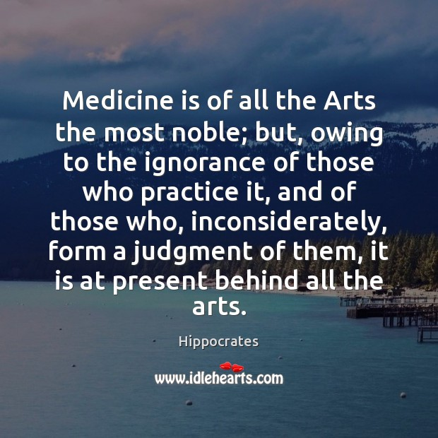 Medicine is of all the Arts the most noble; but, owing to Hippocrates Picture Quote